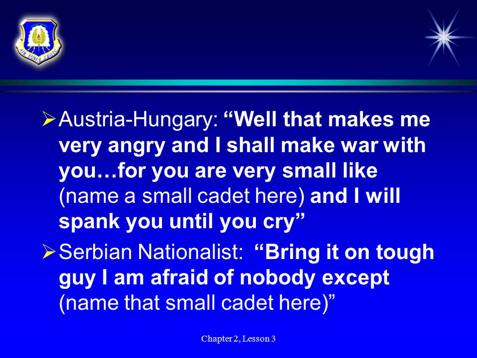 Austria-Hungary: Well that makes me very angry and I shall make war with you…for you are very small like (name a small cadet here) and I will spank you until you cry