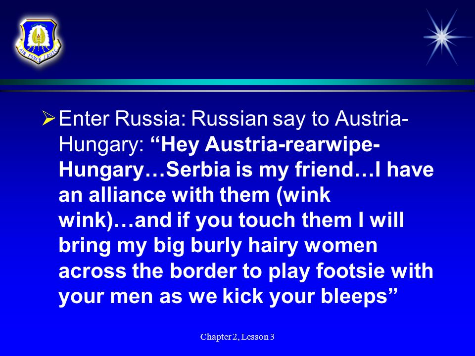 Enter Russia: Russian say to Austria-Hungary: Hey Austria-rearwipe-Hungary…Serbia is my friend…I have an alliance with them (wink wink)…and if you touch them I will bring my big burly hairy women across the border to play footsie with your men as we kick your bleeps