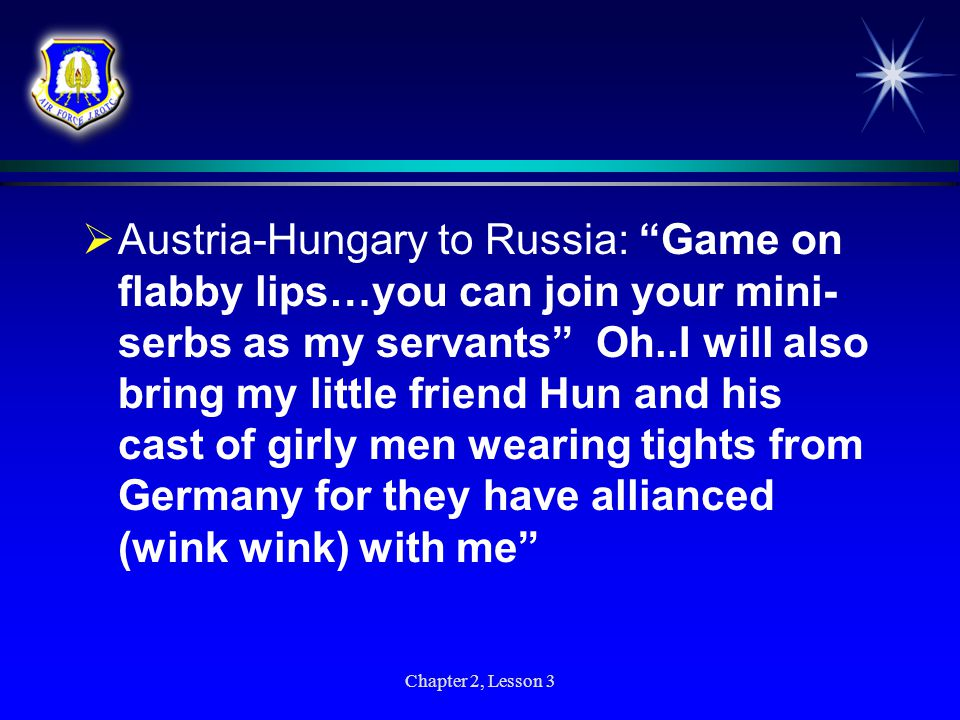 Austria-Hungary to Russia: Game on flabby lips…you can join your mini-serbs as my servants Oh..I will also bring my little friend Hun and his cast of girly men wearing tights from Germany for they have allianced (wink wink) with me