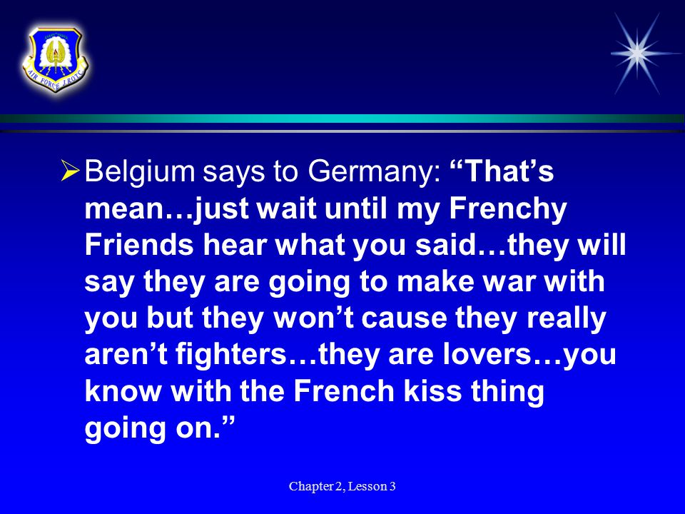 Belgium says to Germany: That's mean…just wait until my Frenchy Friends hear what you said…they will say they are going to make war with you but they won't cause they really aren't fighters…they are lovers…you know with the French kiss thing going on.