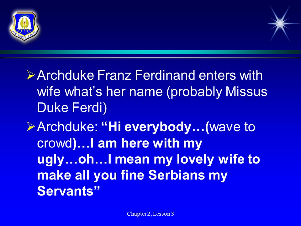 Archduke Franz Ferdinand enters with wife what's her name (probably Missus Duke Ferdi)