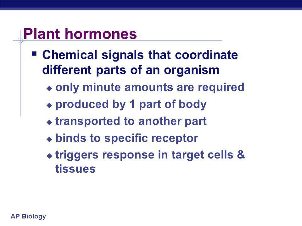 Plant hormones Chemical signals that coordinate different parts of an organism. only minute amounts are required.