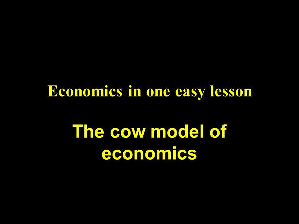 Economics in one easy lesson The cow model of economics