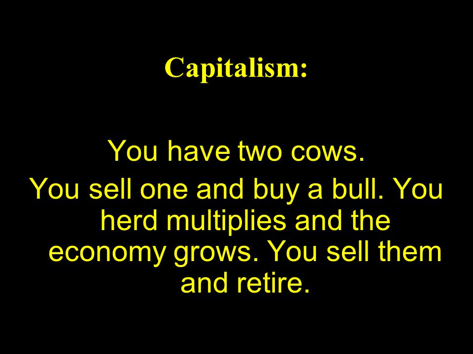 Capitalism: You have two cows. You sell one and buy a bull.