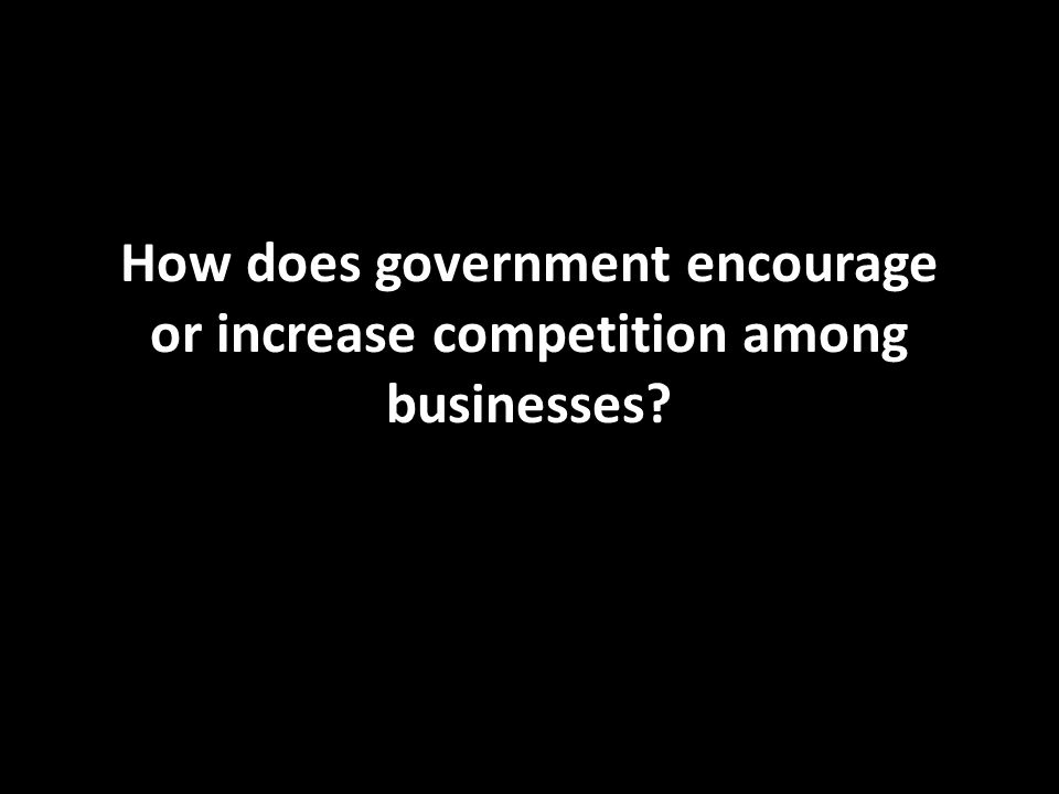 How does government encourage or increase competition among businesses