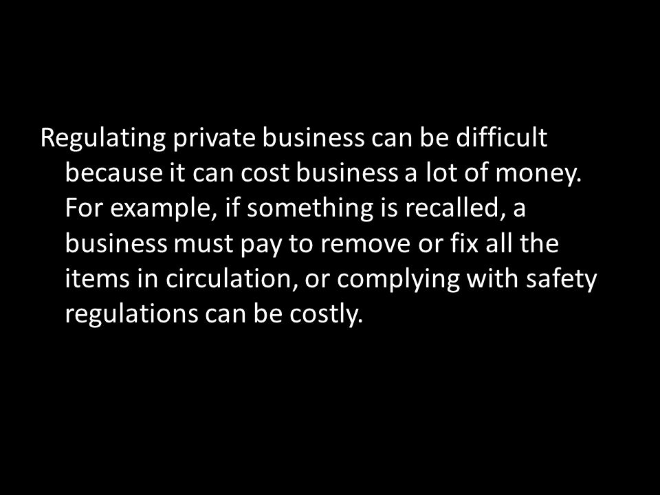 Regulating private business can be difficult because it can cost business a lot of money.