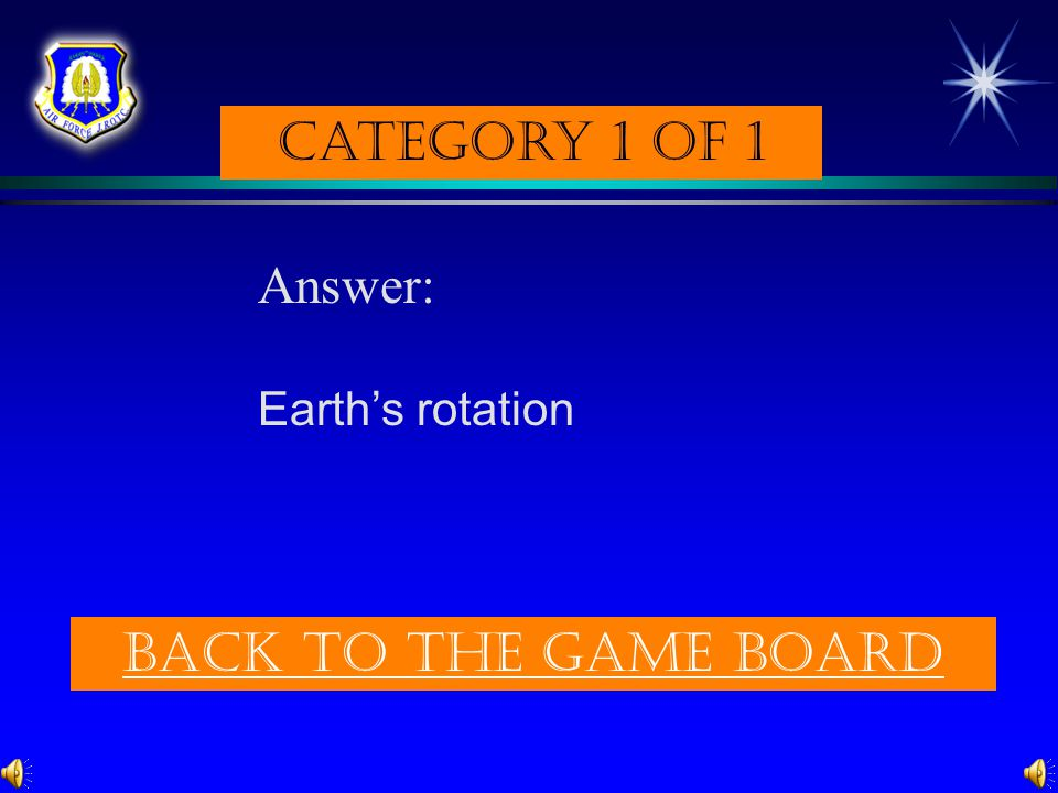 Category 1 of 1 Answer: Earth's rotation Back to the game board