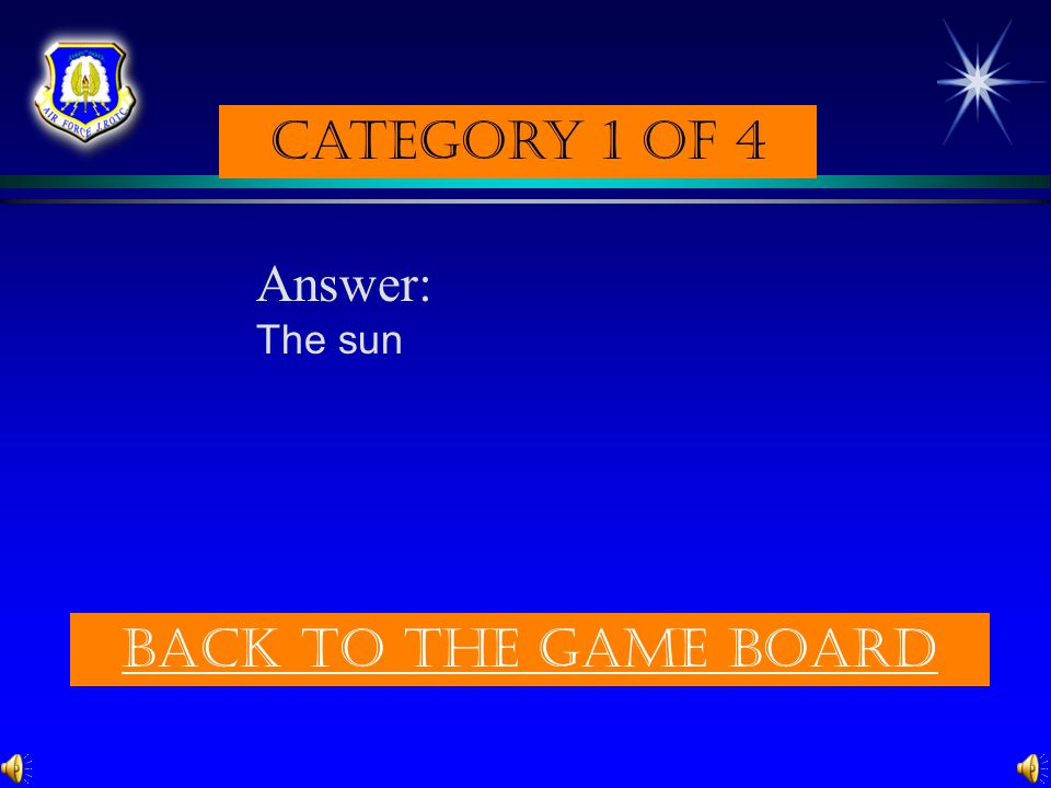 Category 1 of 4 Answer: The sun Back to the game board