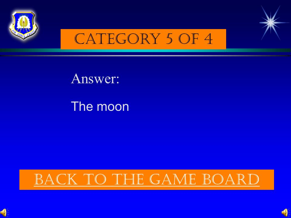 Category 5 of 4 Answer: The moon Back to the game board