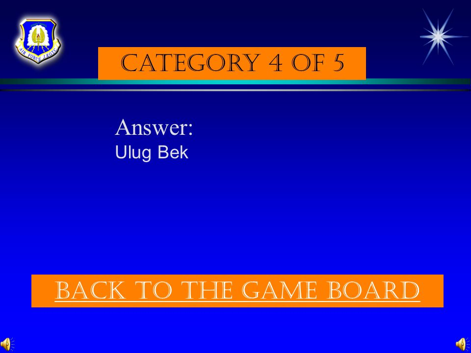 Category 4 of 5 Answer: Ulug Bek Back to the game board