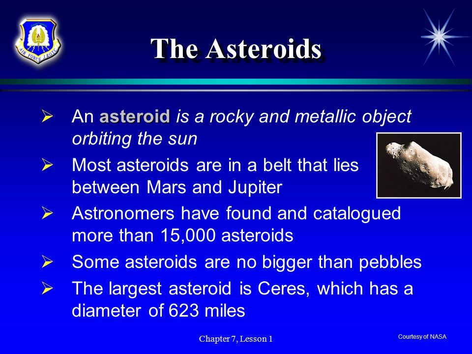 The Asteroids An asteroid is a rocky and metallic object orbiting the sun. Most asteroids are in a belt that lies between Mars and Jupiter.