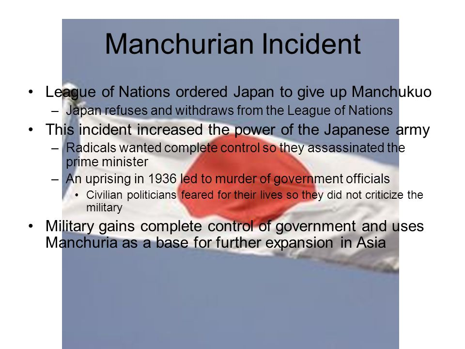 Manchurian Incident League of Nations ordered Japan to give up Manchukuo. Japan refuses and withdraws from the League of Nations.