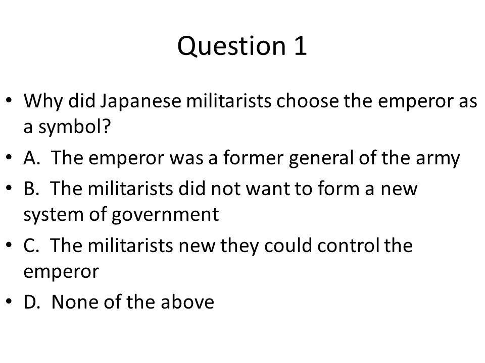 Question 1 Why did Japanese militarists choose the emperor as a symbol A. The emperor was a former general of the army.