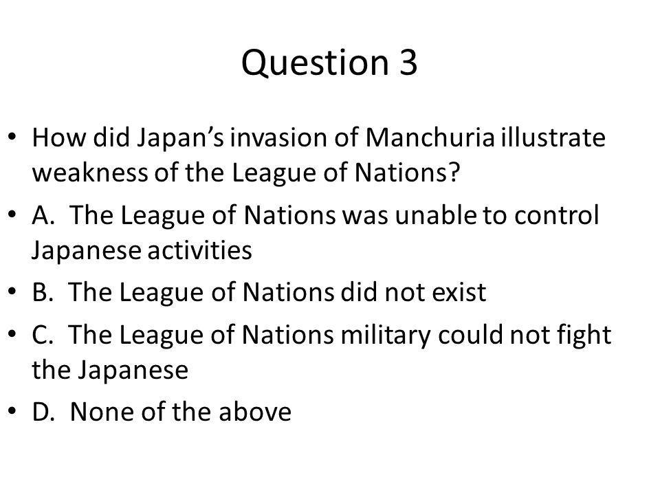 Question 3 How did Japan's invasion of Manchuria illustrate weakness of the League of Nations