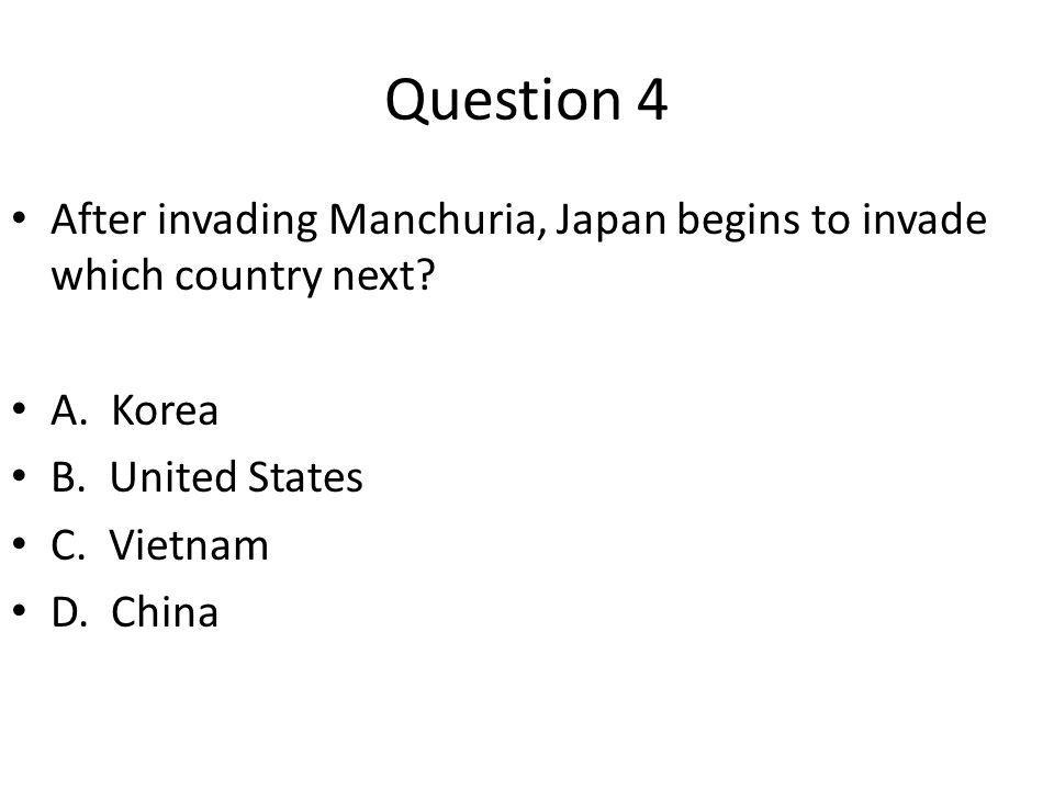 Question 4 After invading Manchuria, Japan begins to invade which country next A. Korea. B. United States.