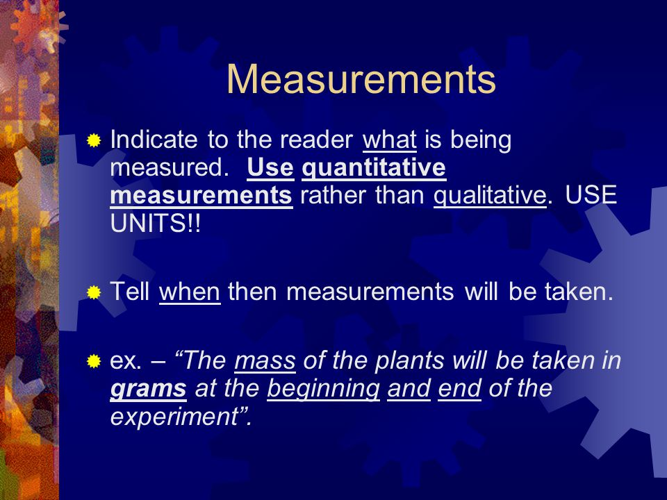 Measurements Indicate to the reader what is being measured. Use quantitative measurements rather than qualitative. USE UNITS!!