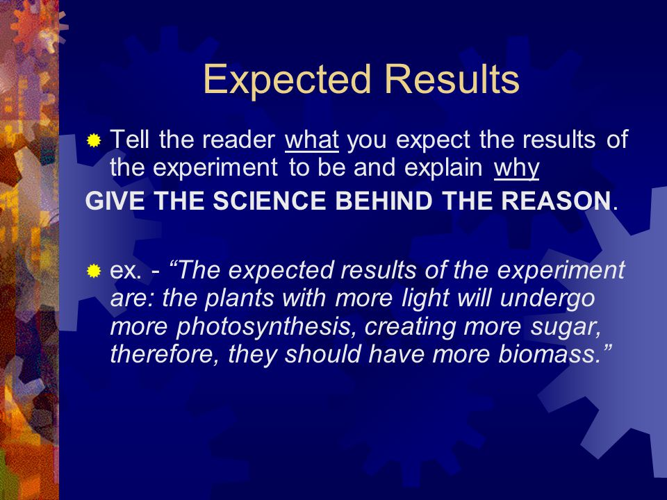 Expected Results Tell the reader what you expect the results of the experiment to be and explain why.