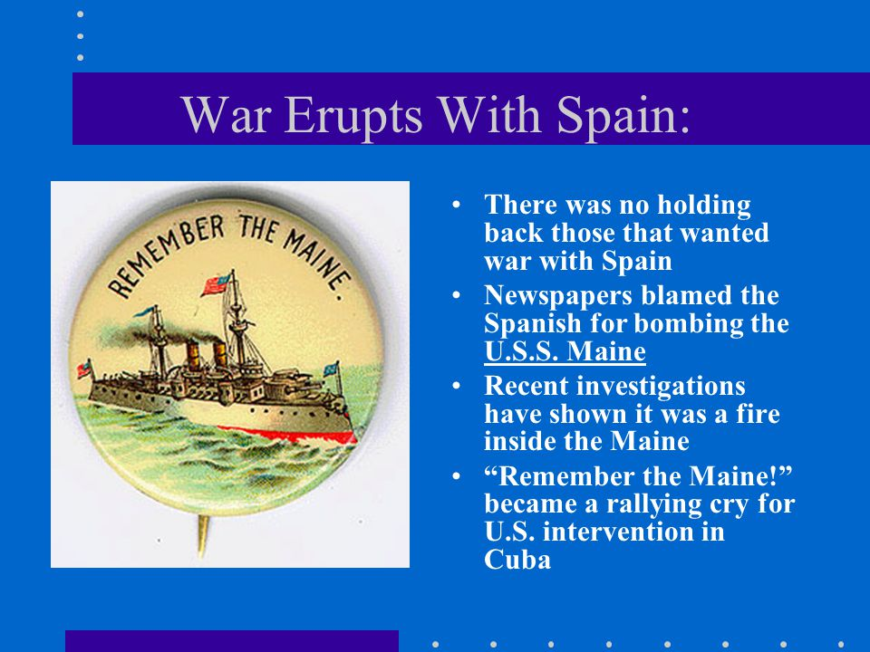 War Erupts With Spain: There was no holding back those that wanted war with Spain. Newspapers blamed the Spanish for bombing the U.S.S. Maine.