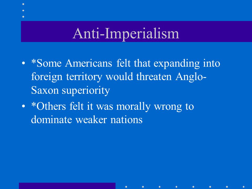 Anti-Imperialism *Some Americans felt that expanding into foreign territory would threaten Anglo-Saxon superiority.