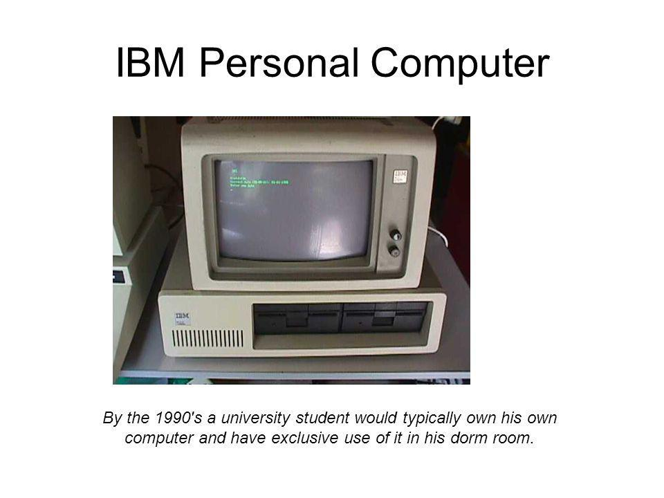 IBM Personal Computer By the 1990 s a university student would typically own his own computer and have exclusive use of it in his dorm room.