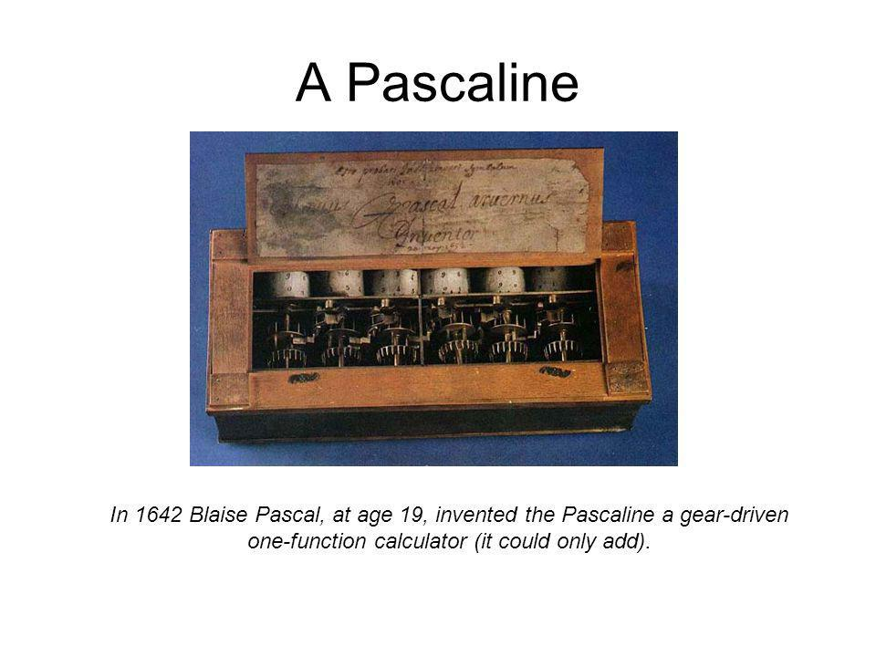 A Pascaline In 1642 Blaise Pascal, at age 19, invented the Pascaline a gear-driven one-function calculator (it could only add).