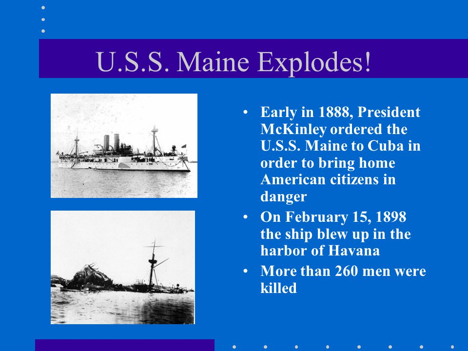U.S.S. Maine Explodes! Early in 1888, President McKinley ordered the U.S.S. Maine to Cuba in order to bring home American citizens in danger.