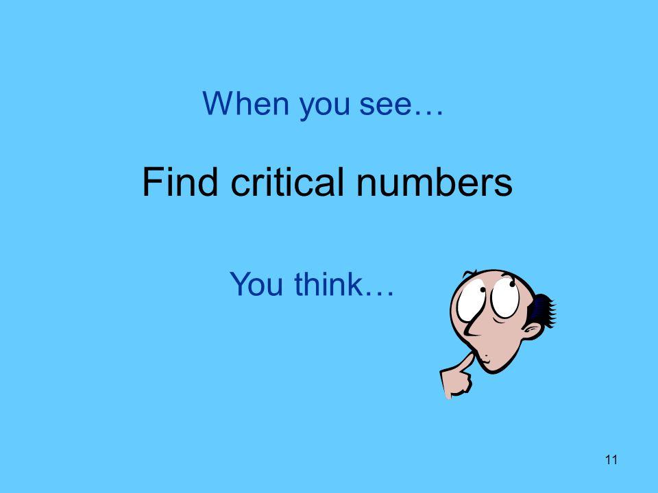 When you see… Find critical numbers You think…