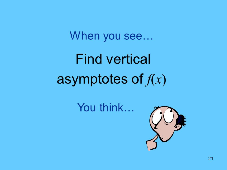 When you see… Find vertical asymptotes of f(x) You think…