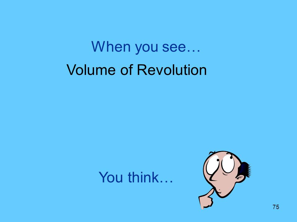 When you see… Volume of Revolution You think…