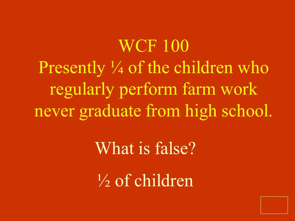 WCF 100 Presently ¼ of the children who regularly perform farm work never graduate from high school.