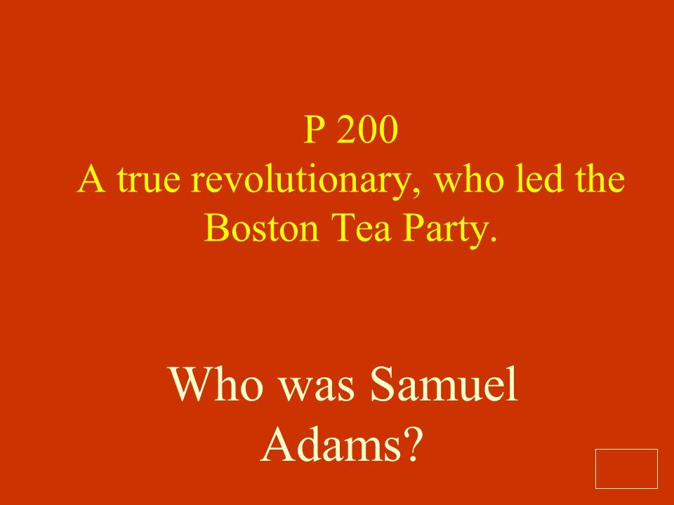 P 200 A true revolutionary, who led the Boston Tea Party.