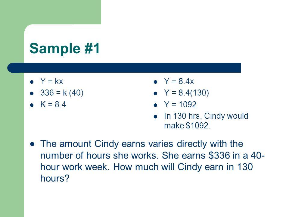Sample #1 Y = kx. 336 = k (40) K = 8.4. Y = 8.4x. Y = 8.4(130) Y = 1092. In 130 hrs, Cindy would make $1092.
