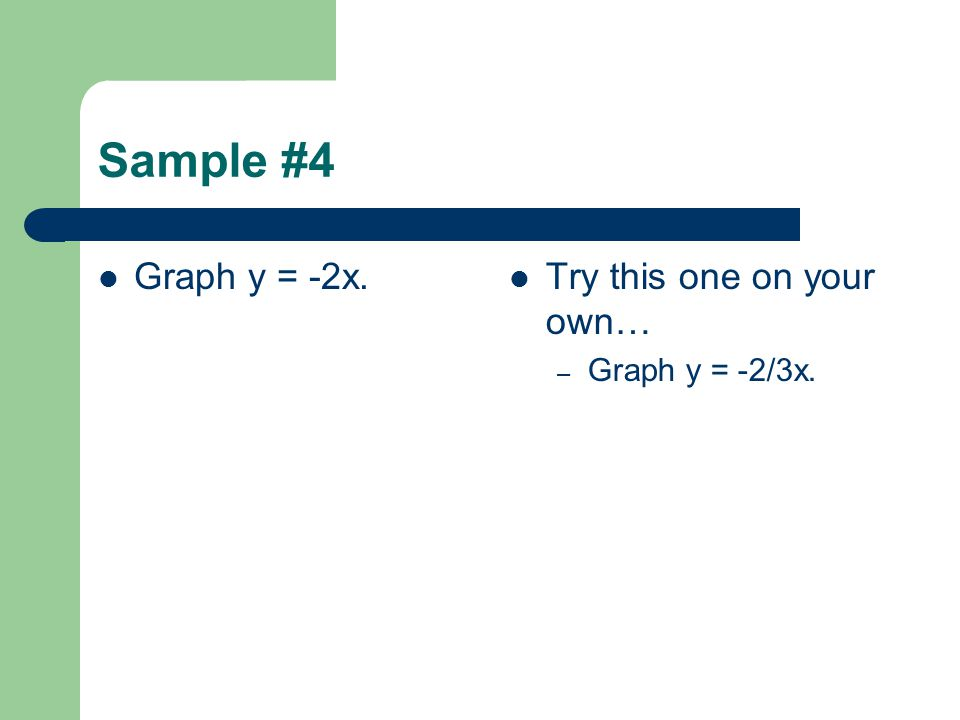 Sample #4 Graph y = -2x. Try this one on your own… Graph y = -2/3x.