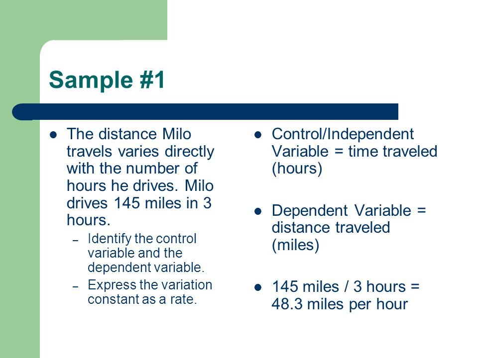 Sample #1 The distance Milo travels varies directly with the number of hours he drives. Milo drives 145 miles in 3 hours.