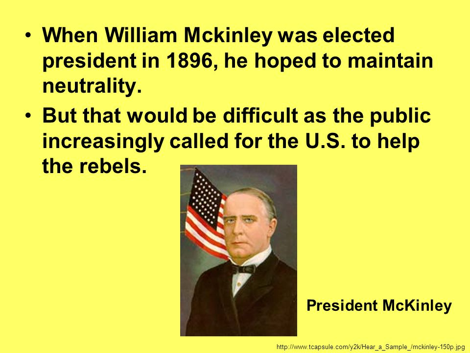 When William Mckinley was elected president in 1896, he hoped to maintain neutrality.