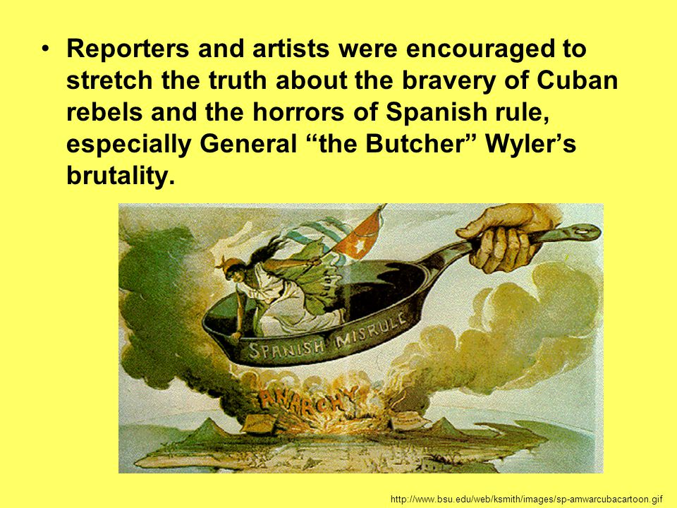 Reporters and artists were encouraged to stretch the truth about the bravery of Cuban rebels and the horrors of Spanish rule, especially General the Butcher Wyler's brutality.