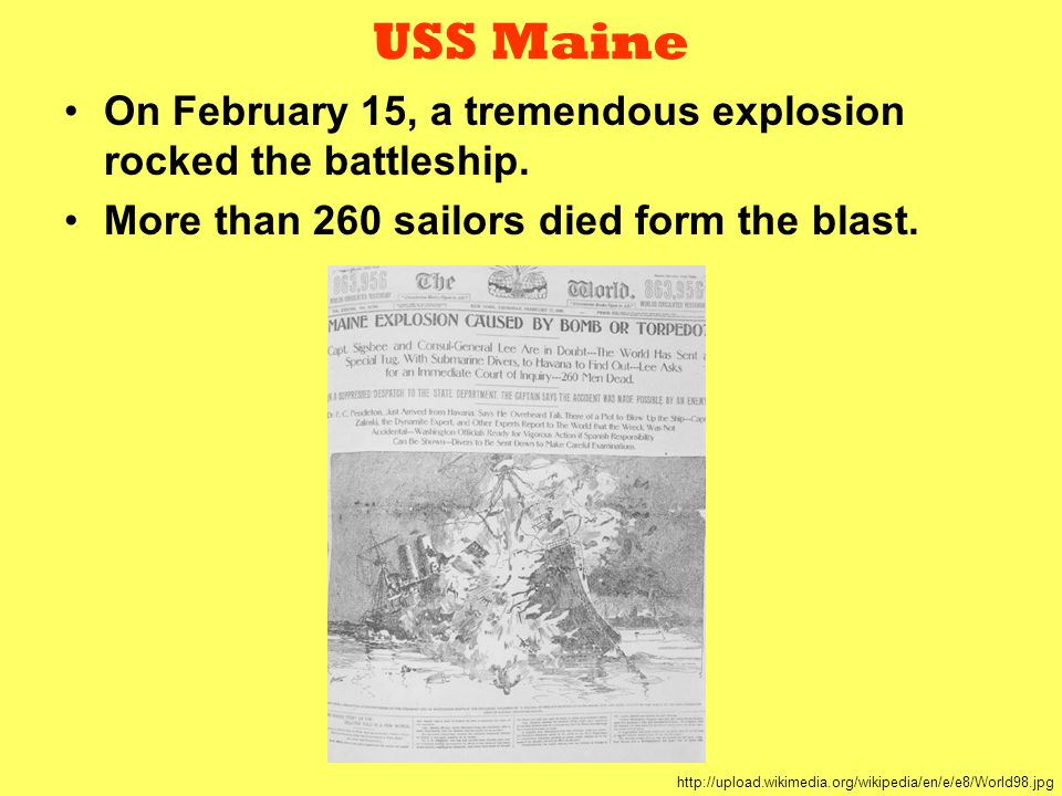 USS Maine On February 15, a tremendous explosion rocked the battleship. More than 260 sailors died form the blast.