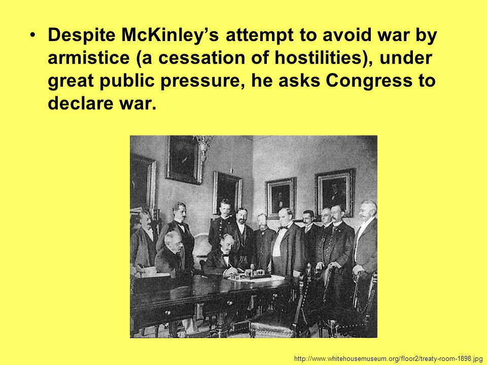 Despite McKinley's attempt to avoid war by armistice (a cessation of hostilities), under great public pressure, he asks Congress to declare war.