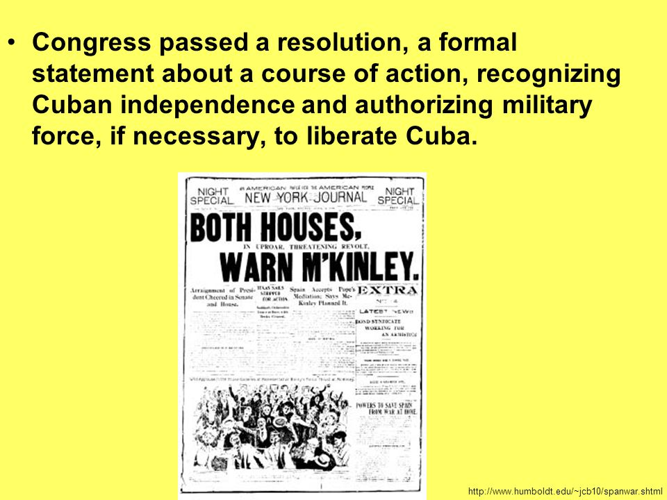 Congress passed a resolution, a formal statement about a course of action, recognizing Cuban independence and authorizing military force, if necessary, to liberate Cuba.