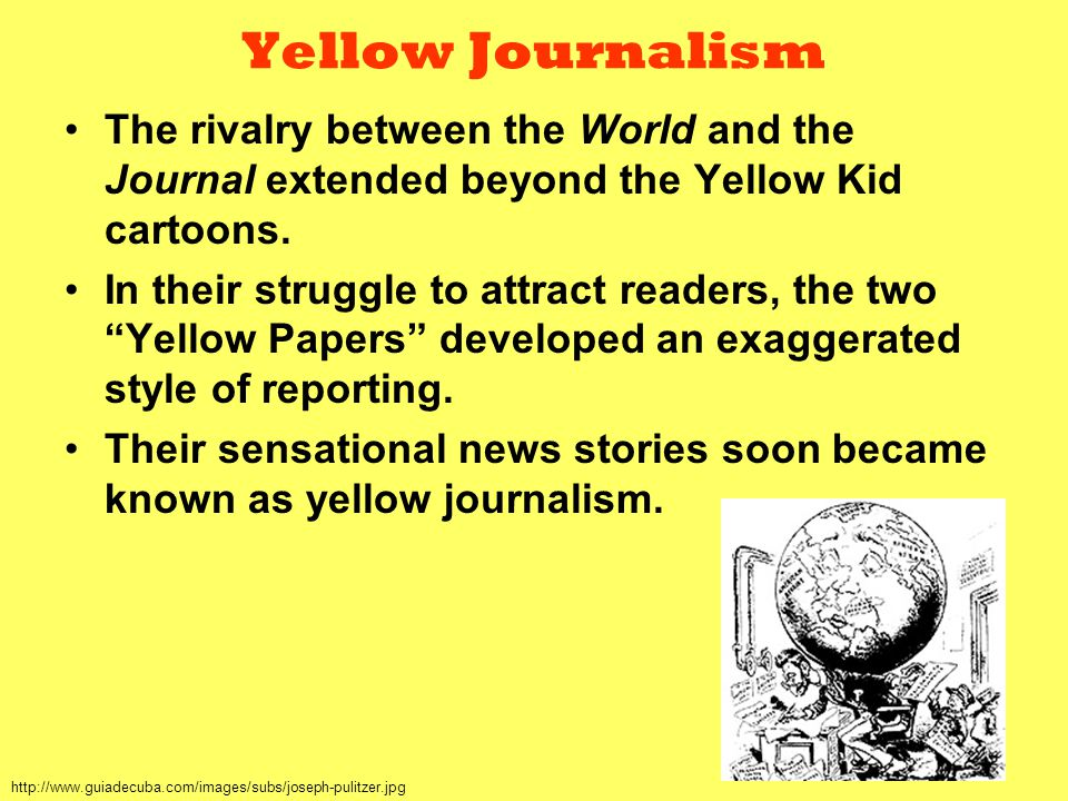 Yellow Journalism The rivalry between the World and the Journal extended beyond the Yellow Kid cartoons.