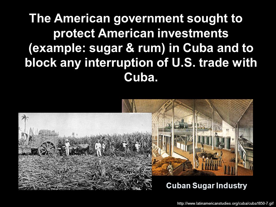The American government sought to protect American investments (example: sugar & rum) in Cuba and to block any interruption of U.S. trade with Cuba.