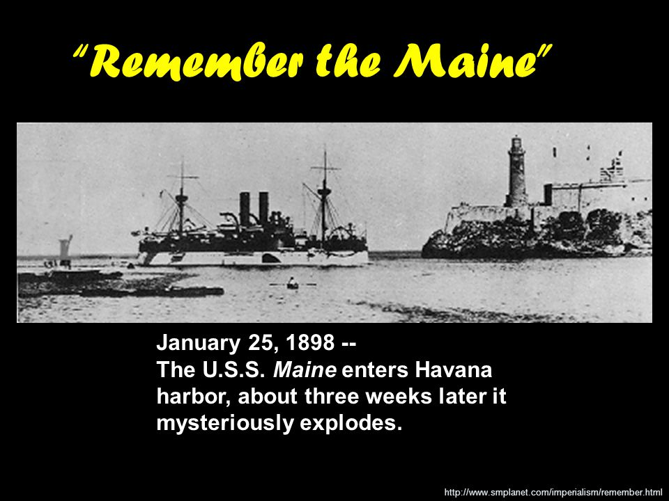 Remember the Maine January 25, 1898 -- The U.S.S. Maine enters Havana harbor, about three weeks later it mysteriously explodes.