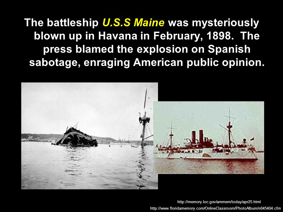 The battleship U.S.S Maine was mysteriously blown up in Havana in February, 1898. The press blamed the explosion on Spanish sabotage, enraging American public opinion.