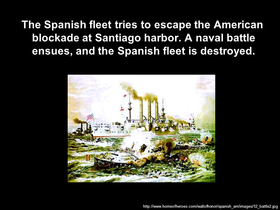 The Spanish fleet tries to escape the American blockade at Santiago harbor. A naval battle ensues, and the Spanish fleet is destroyed.