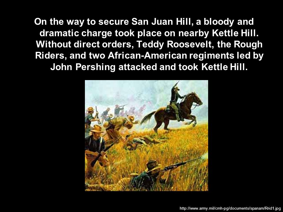 On the way to secure San Juan Hill, a bloody and dramatic charge took place on nearby Kettle Hill. Without direct orders, Teddy Roosevelt, the Rough Riders, and two African-American regiments led by John Pershing attacked and took Kettle Hill.