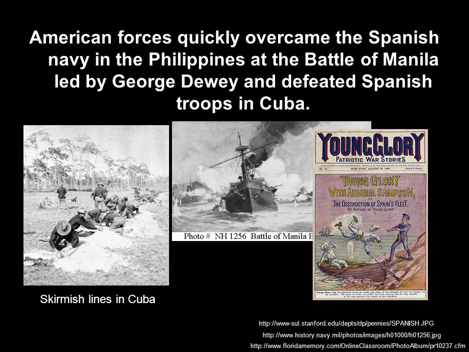 American forces quickly overcame the Spanish navy in the Philippines at the Battle of Manila led by George Dewey and defeated Spanish troops in Cuba.