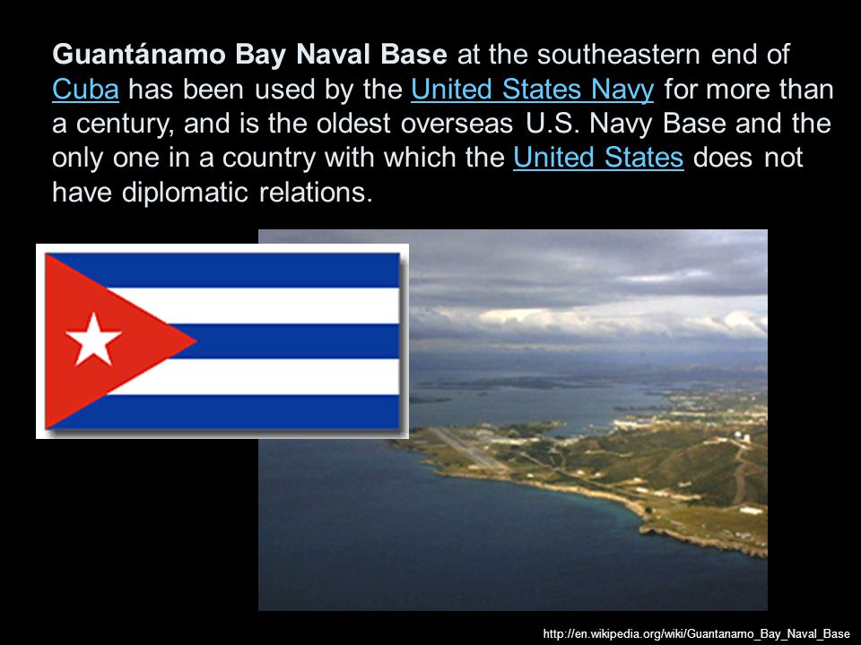 Guantánamo Bay Naval Base at the southeastern end of Cuba has been used by the United States Navy for more than a century, and is the oldest overseas U.S. Navy Base and the only one in a country with which the United States does not have diplomatic relations.