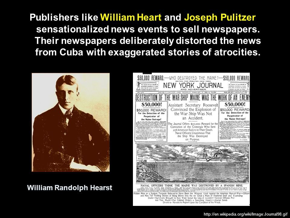 Publishers like William Heart and Joseph Pulitzer sensationalized news events to sell newspapers. Their newspapers deliberately distorted the news from Cuba with exaggerated stories of atrocities.