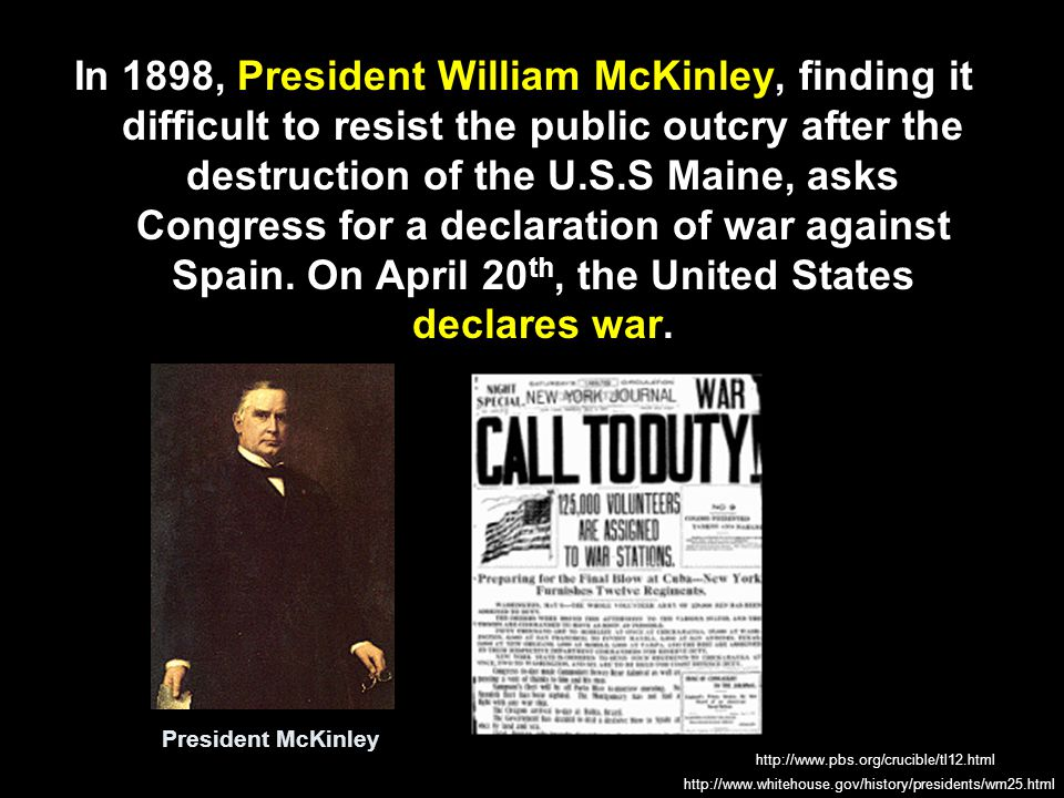 In 1898, President William McKinley, finding it difficult to resist the public outcry after the destruction of the U.S.S Maine, asks Congress for a declaration of war against Spain. On April 20th, the United States declares war.