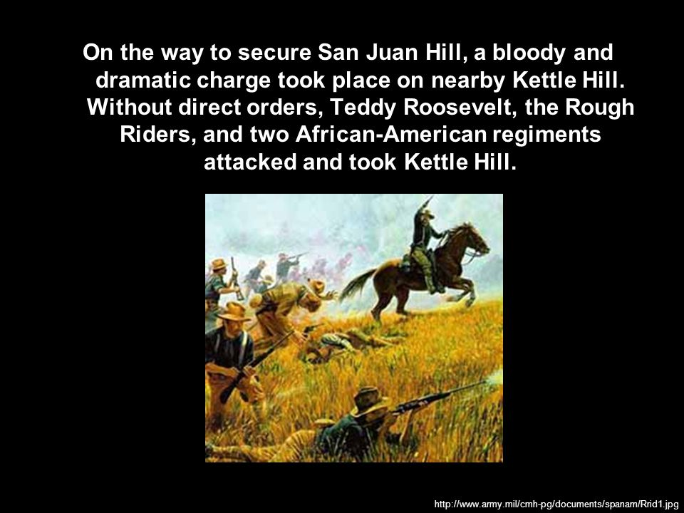 On the way to secure San Juan Hill, a bloody and dramatic charge took place on nearby Kettle Hill. Without direct orders, Teddy Roosevelt, the Rough Riders, and two African-American regiments attacked and took Kettle Hill.
